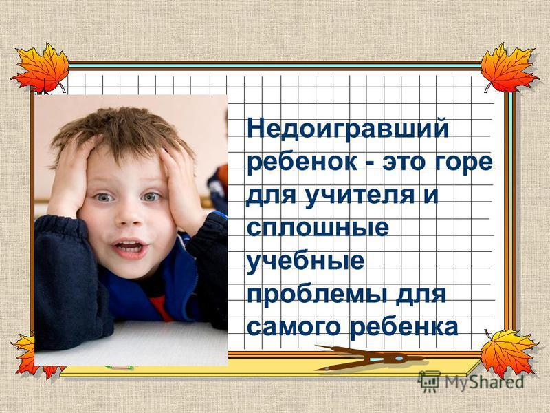 Недоигравший ребенок - это горе для учителя и сплошные учебные проблемы для самого ребенка