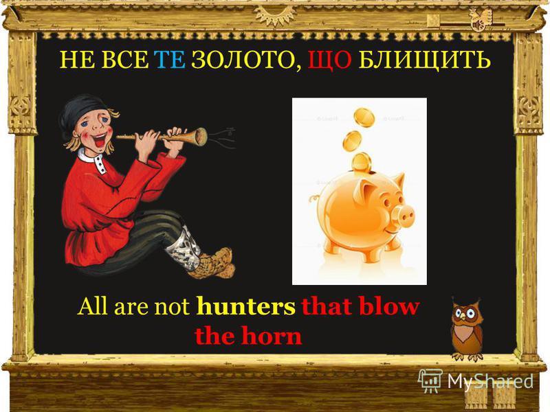 НЕ ВСЕ ТЕ ЗОЛОТО, ЩО БЛИЩИТЬ All are not hunters that blow the horn