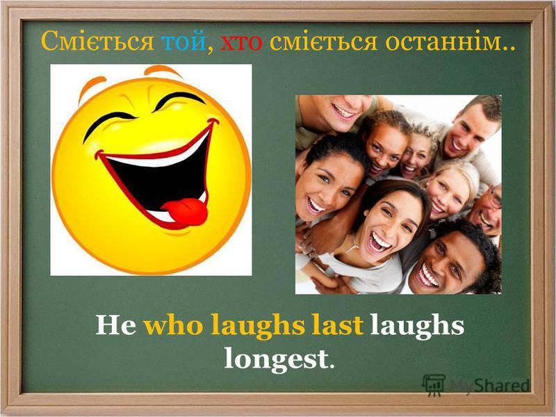 Сміється той, хто сміється останнім.. He who laughs last laughs longest.