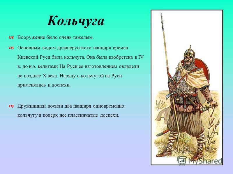 Кольчуга Вооружение было очень тяжелым. Основным видом древнерусского панциря времен Киевской Руси была кольчуга. Она была изобретена в IV в. до н.э. кельтами На Руси ее изготовлением овладели не позднее Х века. Наряду с кольчугой на Руси применялись