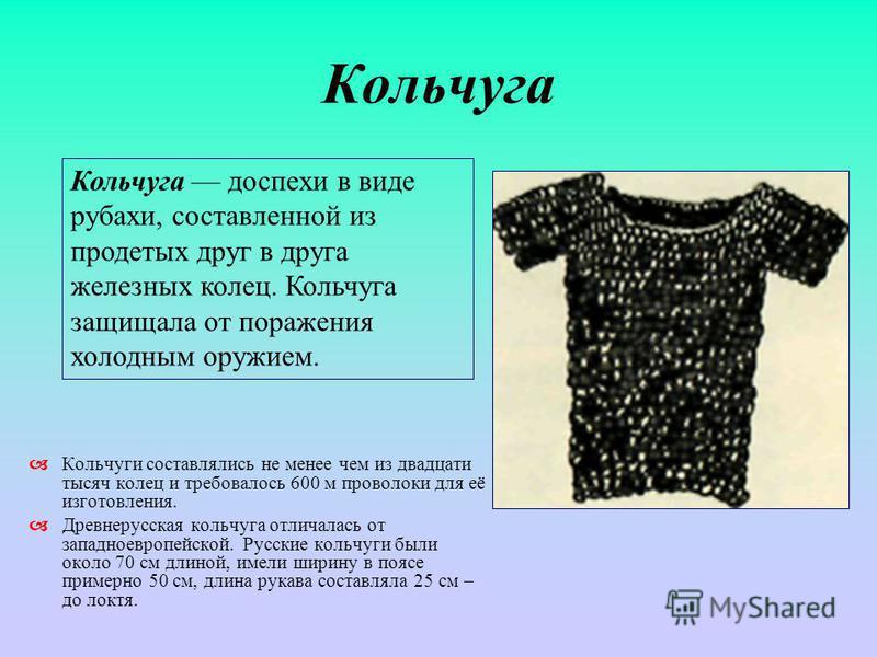 Кольчуга Кольчуги составлялись не менее чем из двадцати тысяч колец и требовалось 600 м проволоки для её изготовления. Древнерусская кольчуга отличалась от западноевропейской. Русские кольчуги были около 70 см длиной, имели ширину в поясе примерно 50