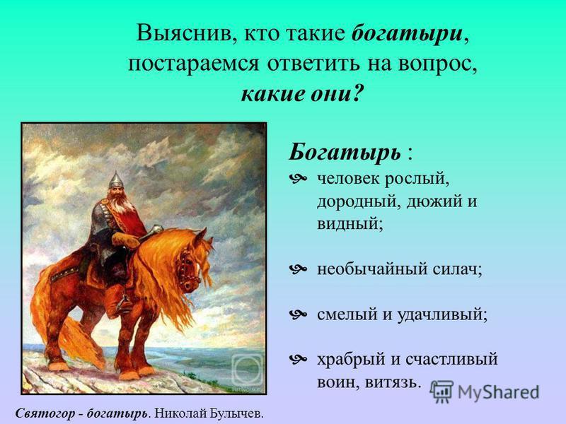 Выяснив, кто такие богатыри, постараемся ответить на вопрос, какие они? Богатырь : человек рослый, дородный, дюжий и видный; необычайный силач; смелый и удачливый; храбрый и счастливый воин, витязь. Святогор - богатырь. Николай Булычев.