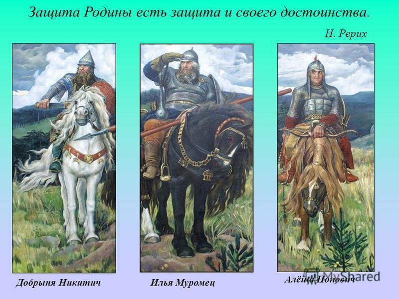 Защита Родины есть защита и своего достоинства. Н. Рерих Илья Муромец Добрыня Никитич Алёша Попович
