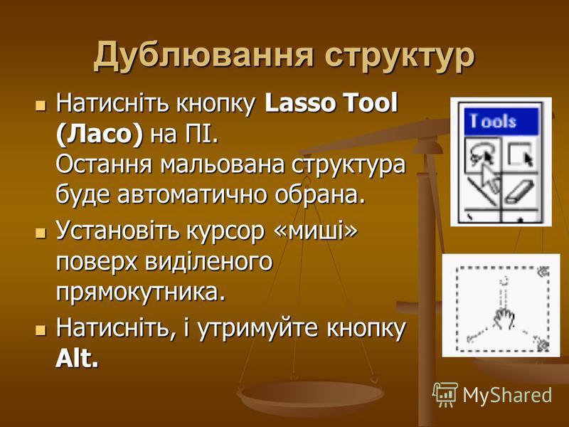Дублювання структур Натисніть кнопку Lasso Tool (Ласо) на ПІ. Остання мальована структура буде автоматично обрана. Натисніть кнопку Lasso Tool (Ласо) на ПІ. Остання мальована структура буде автоматично обрана. Установіть курсор «миші» поверх виділено