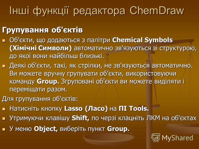 Інші функції редактора ChemDraw Групування об'єктів Об'єкти, що додаються з палітри Chemical Symbols (Хімічні Символи) автоматично зв'язуються зі структурою, до якої вони найбільш близькі. Об'єкти, що додаються з палітри Chemical Symbols (Хімічні Сим