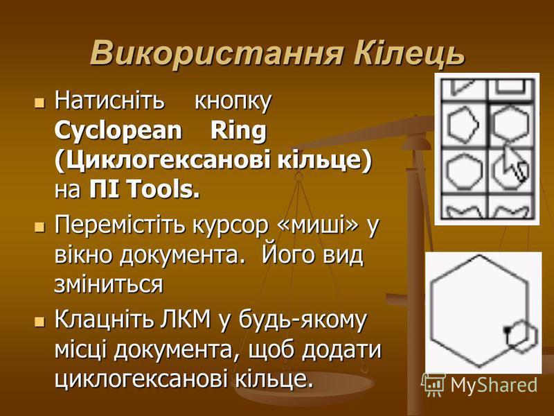 Використання Кілець Натисніть кнопку Cyclopean Ring (Циклогексанові кільце) на ПІ Tools. Натисніть кнопку Cyclopean Ring (Циклогексанові кільце) на ПІ Tools. Перемістіть курсор «миші» у вікно документа. Його вид зміниться Перемістіть курсор «миші» у