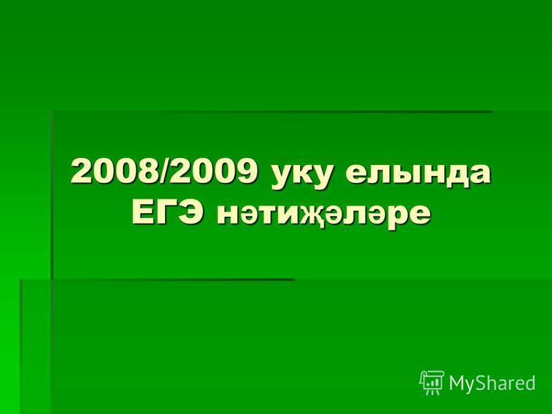 2008/2009 уку елында ЕГЭ н ә ти җә л ә ре