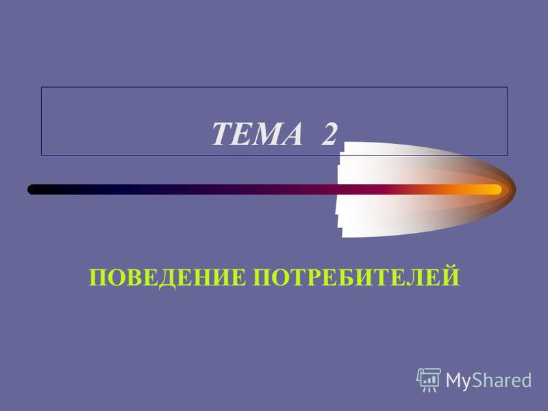 ТЕМА 2 ПОВЕДЕНИЕ ПОТРЕБИТЕЛЕЙ