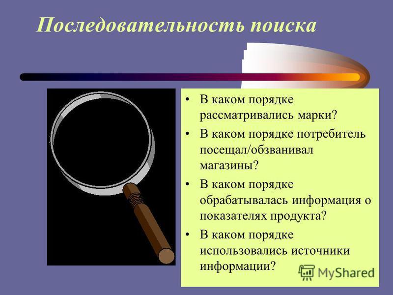 Последовательность поиска В каком порядке рассматривались марки? В каком порядке потребитель посещал/обзванивал магазины? В каком порядке обрабатывалась информация о показателях продукта? В каком порядке использовались источники информации?