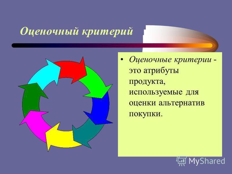 Оценочный критерий Оценочные критерии - это атрибуты продукта, используемые для оценки альтернатив покупки.