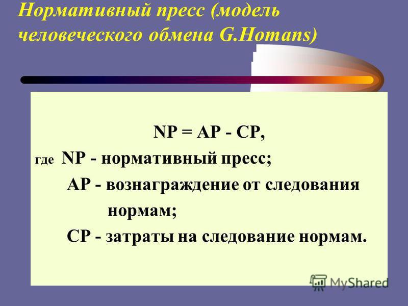 Нормативный пресс (модель человеческого обмена G.Homans) NP = AP - CP, где NP - нормативный пресс; АР - вознаграждение от следования нормам; CP - затраты на следование нормам.