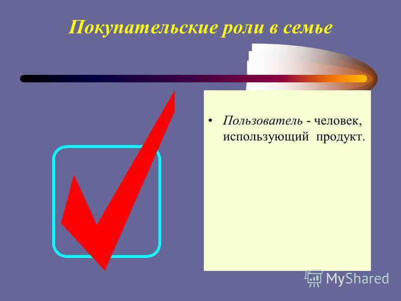 Покупательские роли в семье Пользователь - человек, использующий продукт.