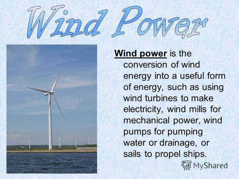 Wind power is the conversion of wind energy into a useful form of energy, such as using wind turbines to make electricity, wind mills for mechanical power, wind pumps for pumping water or drainage, or sails to propel ships.