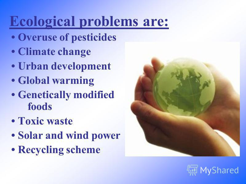 Ecological problems are: Overuse of pesticides Climate change Urban development Global warming Genetically modified foods Toxic waste Solar and wind power Recycling scheme