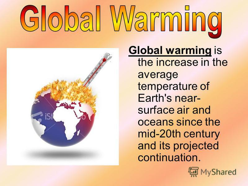 Global warming is the increase in the average temperature of Earth's near- surface air and oceans since the mid-20th century and its projected continuation.
