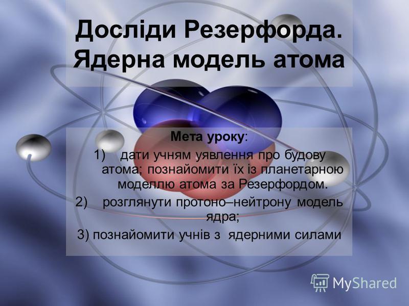 Мета уроку: 1)дати учням уявлення про будову атома; познайомити їх із планетарною моделлю атома за Резерфордом. 2)розглянути протоно–нейтрону модель ядра; 3) познайомити учнів з ядерними силами Досліди Резерфорда. Ядерна модель атома