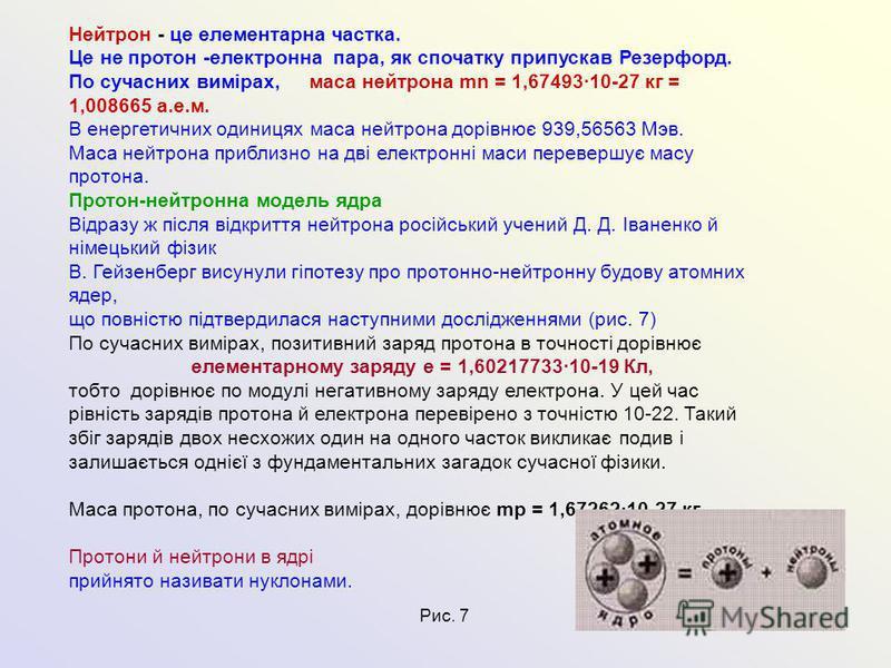 Нейтрон - це елементарна частка. Це не протон -електронна пара, як спочатку припускав Резерфорд. По сучасних вимірах, маса нейтрона mn = 1,67493·10-27 кг = 1,008665 а.е.м. В енергетичних одиницях маса нейтрона дорівнює 939,56563 Мэв. Маса нейтрона пр