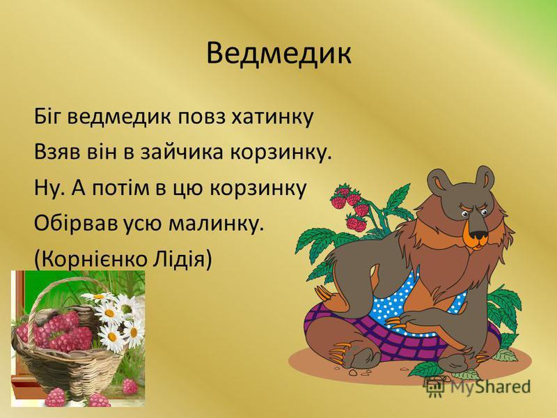 Ведмедик Біг ведмедик повз хатинку Взяв він в зайчика корзинку. Ну. А потім в цю корзинку Обірвав усю малинку. (Корнієнко Лідія)