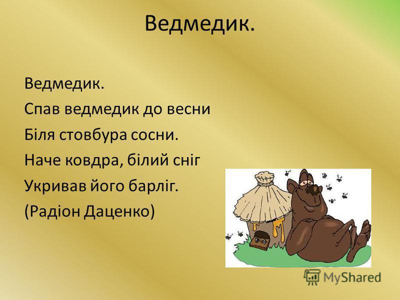 Ведмедик. Спав ведмедик до весни Біля стовбура сосни. Наче ковдра, білий сніг Укривав його барліг. (Радіон Даценко)