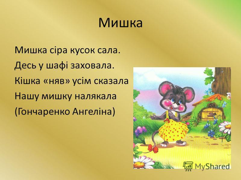 Мишка Мишка сіра кусок сала. Десь у шафі заховала. Кішка «няв» усім сказала Нашу мишку налякала (Гончаренко Ангеліна)