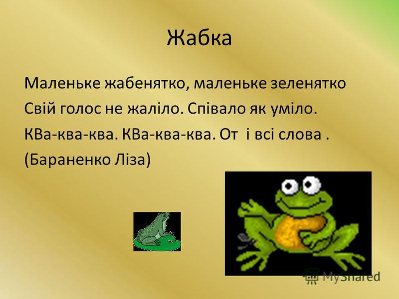 Жабка Маленьке жабенятко, маленьке зеленятко Свій голос не жаліло. Співало як уміло. КВа-ква-ква. КВа-ква-ква. От і всі слова. (Бараненко Ліза)