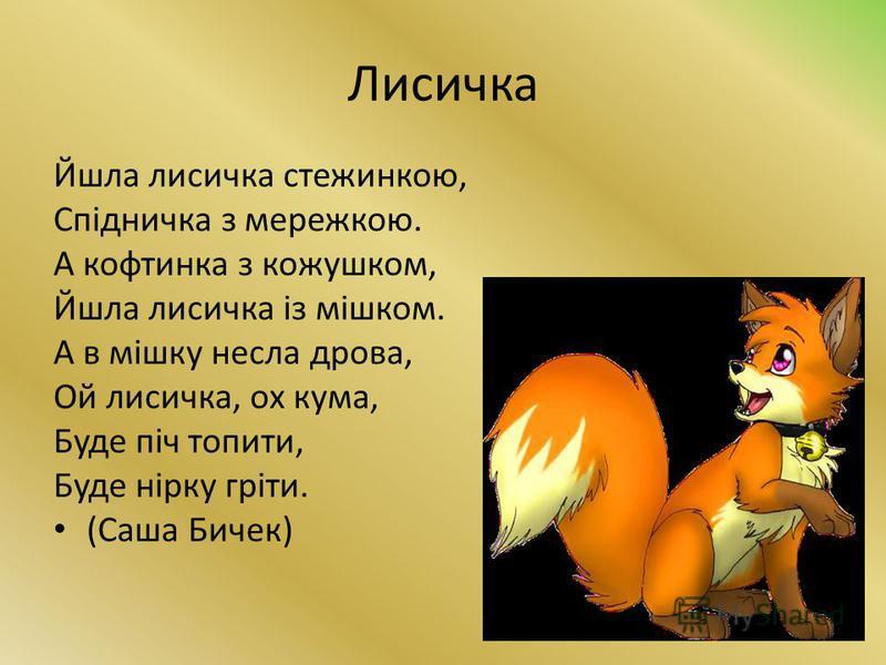 Лисичка Йшла лисичка стежинкою, Спідничка з мережкою. А кофтинка з кожушком, Йшла лисичка із мішком. А в мішку несла дрова, Ой лисичка, ох кума, Буде піч топити, Буде нірку гріти. (Саша Бичек)