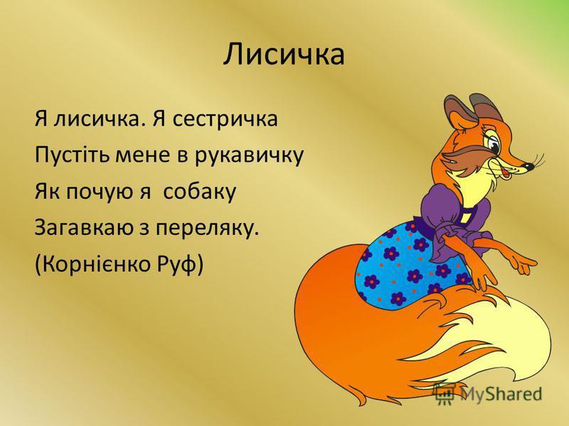 Лисичка Я лисичка. Я сестричка Пустіть мене в рукавичку Як почую я собаку Загавкаю з переляку. (Корнієнко Руф)