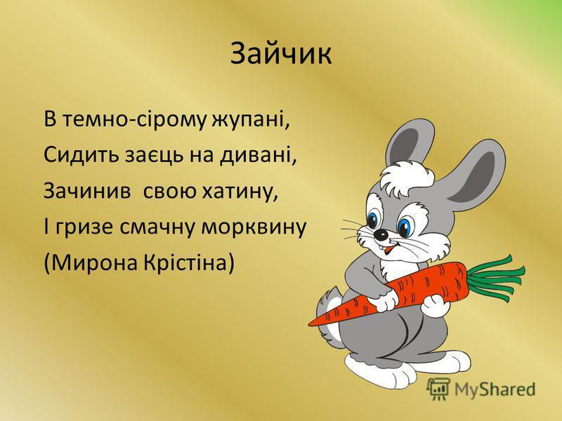 Зайчик В темно-сірому жупані, Сидить заєць на дивані, Зачинив свою хатину, І гризе смачну морквину (Мирона Крістіна)