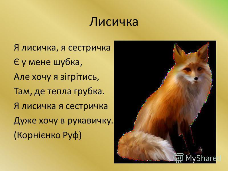 Лисичка Я лисичка, я сестричка Є у мене шубка, Але хочу я зігрітись, Там, де тепла грубка. Я лисичка я сестричка Дуже хочу в рукавичку. (Корнієнко Руф)