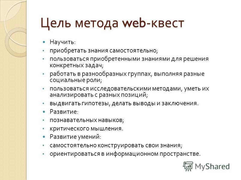 Цель метода web- квест Научить : приобретать знания самостоятельно ; пользоваться приобретенными знаниями для решения конкретных задач ; работать в разнообразных группах, выполняя разные социальные роли ; пользоваться исследовательскими методами, уме