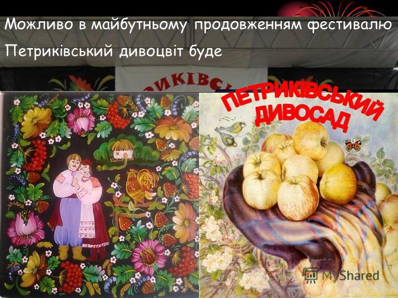 Можливо в майбутньому продовженням фестивалю Петриківський дивоцвіт буде
