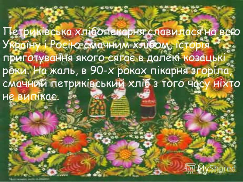 Петриківська хлібопекарня славилася на всю Україну і Росію смачним хлібом, історія приготування якого сягає в далекі козацькі роки. На жаль, в 90-х роках пікарня згоріла, смачний петриківський хліб з того часу ніхто не випікає.