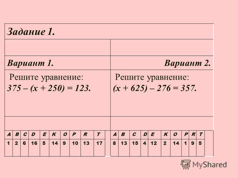 Задание 1. Вариант 1. Вариант 2. Решите уравнение: 375 – (х + 250) = 123. Решите уравнение: (х + 625) – 276 = 357. ABCDEKOPRTABCDEKOPRT 12616514910131781315412214195
