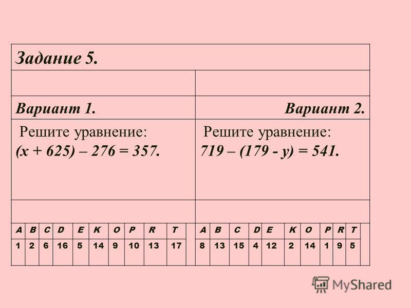 Задание 5. Вариант 1. Вариант 2. Решите уравнение: (х + 625) – 276 = 357. Решите уравнение: 719 – (179 - у) = 541. ABCDEKOPRTABCDEKOPRT 12616514910131781315412214195