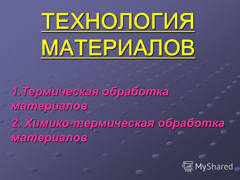 ТЕХНОЛОГИЯ МАТЕРИАЛОВ 1. Термическая обработка материалов 2. Химико-термическая обработка материалов