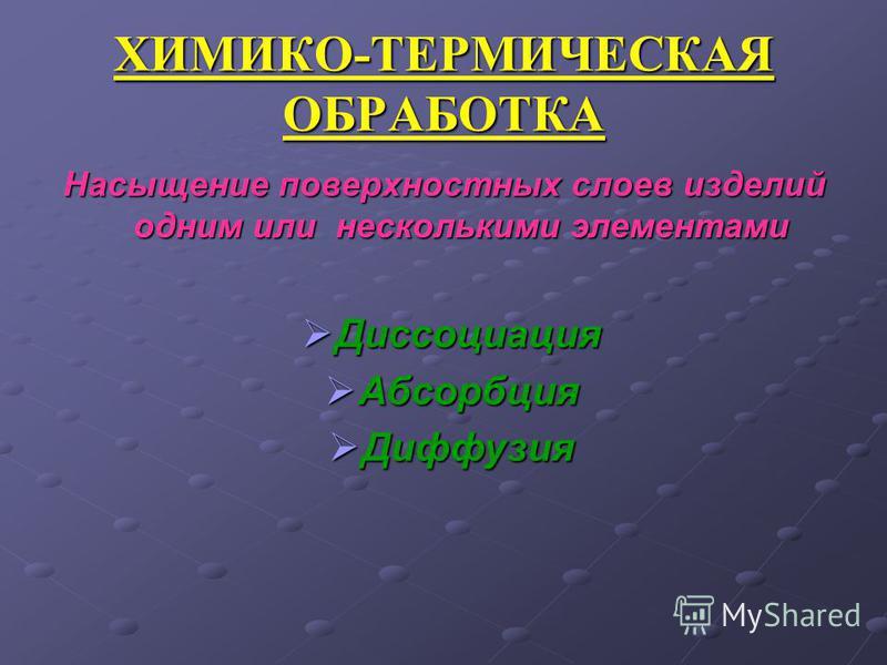 ХИМИКО-ТЕРМИЧЕСКАЯ ОБРАБОТКА Насыщение поверхностных слоев изделий одним или несколькими элементами Диссоциация Диссоциация Абсорбция Абсорбция Диффузия Диффузия
