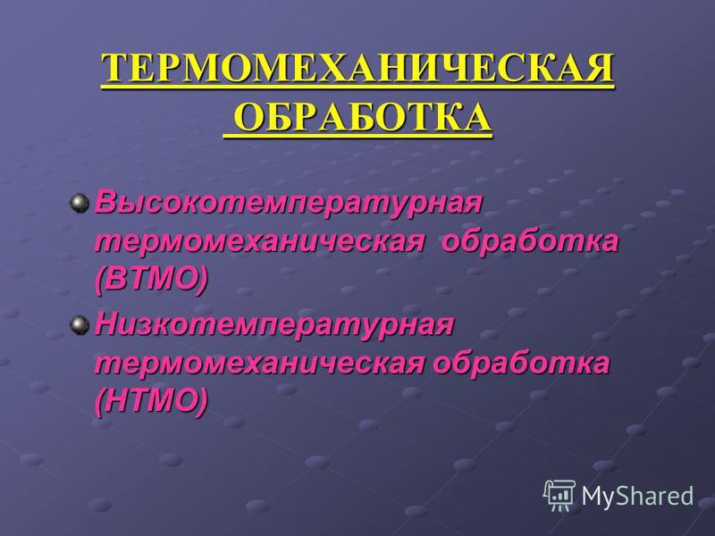 ТЕРМОМЕХАНИЧЕСКАЯ ОБРАБОТКА Высокотемпературная термомеханическая обработка (ВТМО) Низкотемпературная термомеханическая обработка (НТМО)
