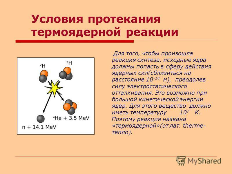 Условия протекания термоядерной реакции Для того, чтобы произошла реакция синтеза, исходные ядра должны попасть в сферу действия ядерных сил(сблизиться на расстояние 10 -14 м), преодолев силу электростатического отталкивания. Это возможно при большой