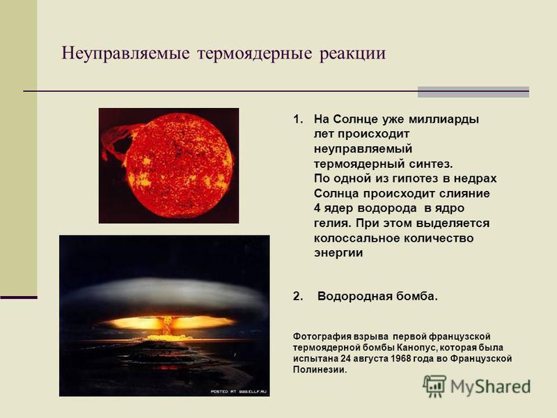 Неуправляемые термоядерные реакции 1. На Солнце уже миллиарды лет происходит неуправляемый термоядерный синтез. По одной из гипотез в недрах Солнца происходит слияние 4 ядер водорода в ядро гелия. При этом выделяется колоссальное количество энергии 2