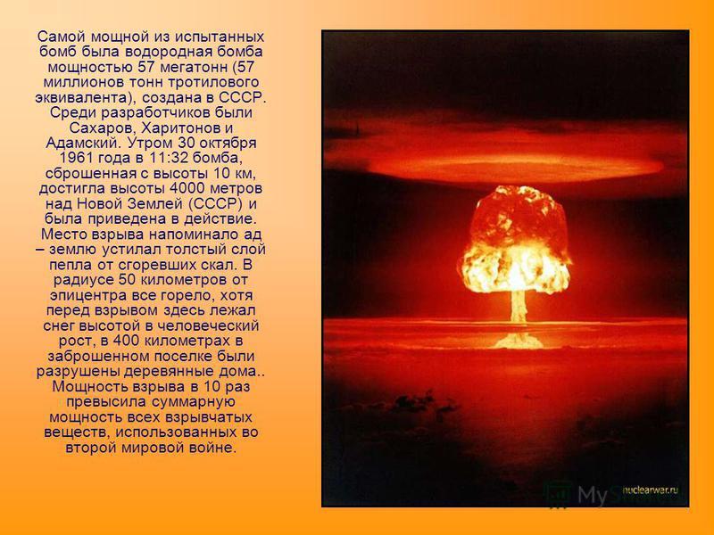Самой мощной из испытанных бомб была водородная бомба мощностью 57 мегатонн (57 миллионов тонн тротилового эквивалента), создана в СССР. Среди разработчиков были Сахаров, Харитонов и Адамский. Утром 30 октября 1961 года в 11:32 бомба, сброшенная с вы
