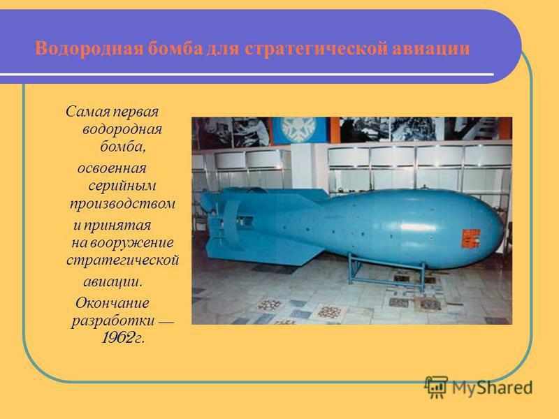 Водородная бомба для стратегической авиации Самая первая водородная бомба, освоенная серийным производством и принятая на вооружение стратегической авиации. Окончание разработки 1962 г.