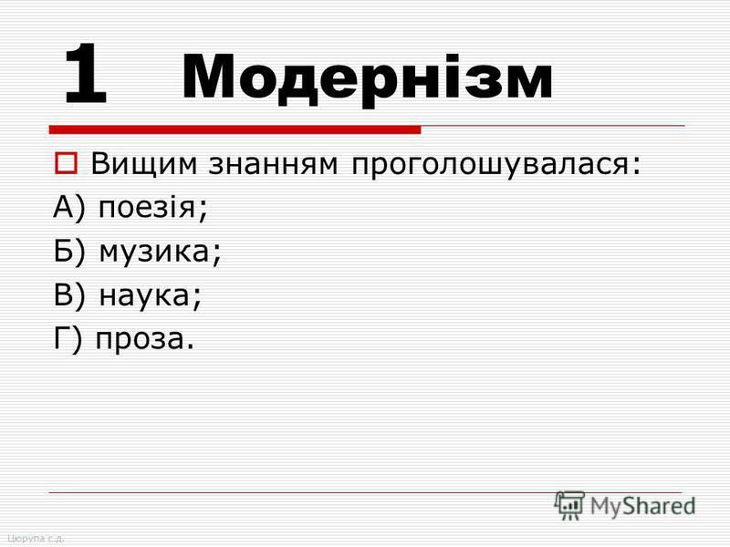 Вищим знанням проголошувалася: А) поезія; Б) музика; В) наука; Г) проза. 1 Модернізм Цюрупа с.д.