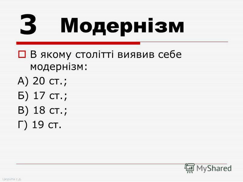 В якому столітті виявив себе модернізм: А) 20 ст.; Б) 17 ст.; В) 18 ст.; Г) 19 ст. 3 Модернізм Цюрупа с.д.