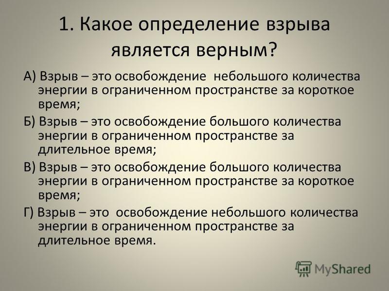 1. Какое определение взрыва является верным? А) Взрыв – это освобождение небольшого количества энергии в ограниченном пространстве за короткое время; Б) Взрыв – это освобождение большого количества энергии в ограниченном пространстве за длительное вр