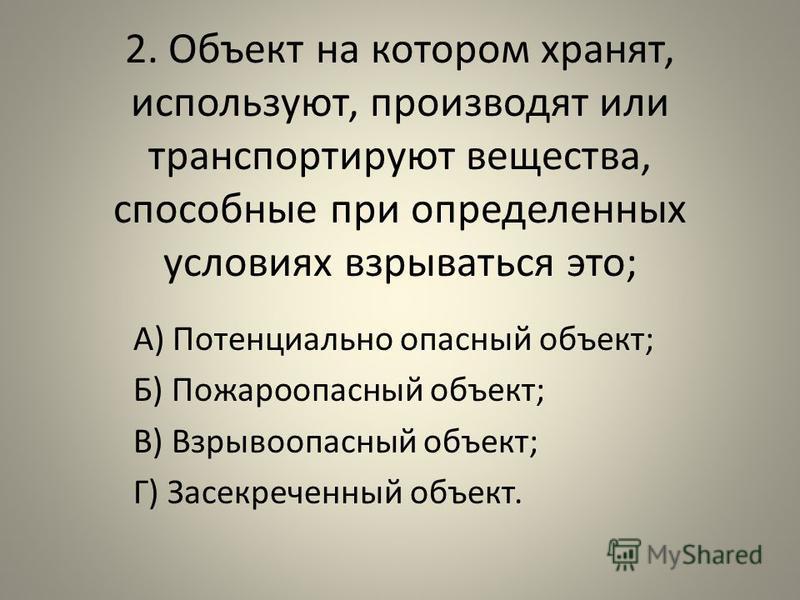 2. Объект на котором хранят, используют, производят или транспортируют вещества, способные при определенных условиях взрываться это; А) Потенциально опасный объект; Б) Пожароопасный объект; В) Взрывоопасный объект; Г) Засекреченный объект.