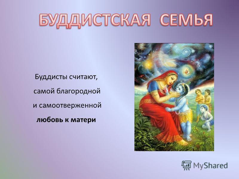Буддисты считают, самой благородной и самоотверженной любовь к матери