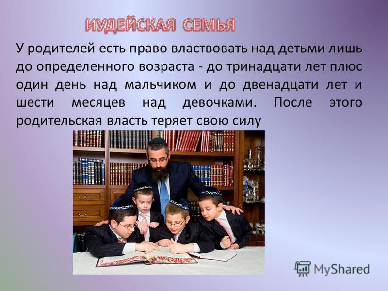 У родителей есть право властвовать над детьми лишь до определенного возраста - до тринадцати лет плюс один день над мальчиком и до двенадцати лет и шести месяцев над девочками. После этого родительская власть теряет свою силу