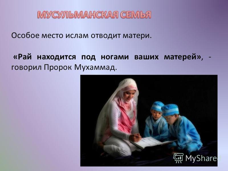 Особое место ислам отводит матери. «Рай находится под ногами ваших матерей», - говорил Пророк Мухаммад.
