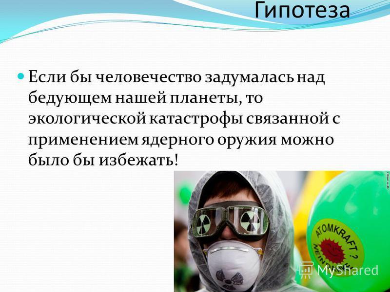 Гипотеза Если бы человечество задумалась над бедующем нашей планеты, то экологической катастрофы связанной с применением ядерного оружия можно было бы избежать!