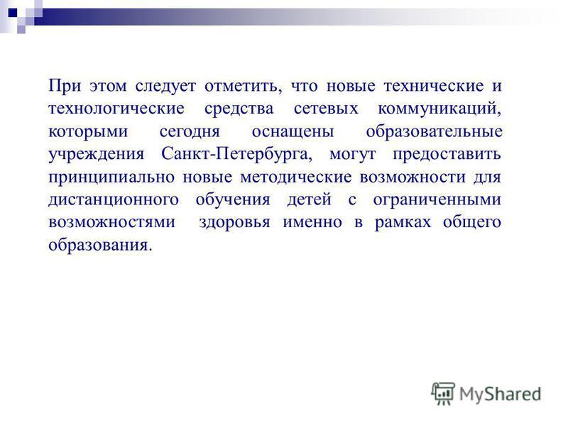 При этом следует отметить, что новые технические и технологические средства сетевых коммуникаций, которыми сегодня оснащены образовательные учреждения Санкт-Петербурга, могут предоставить принципиально новые методические возможности для дистанционног